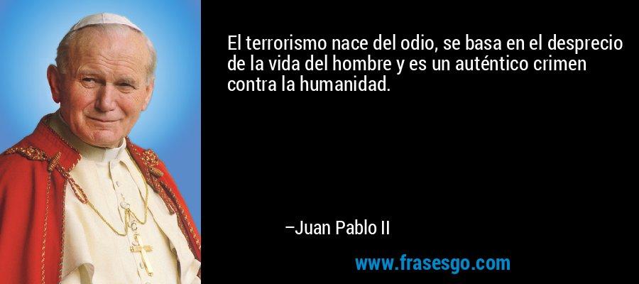 El terrorismo nace del odio, se basa en el desprecio de la vida del hombre y es un auténtico crimen contra la humanidad. – Juan Pablo II