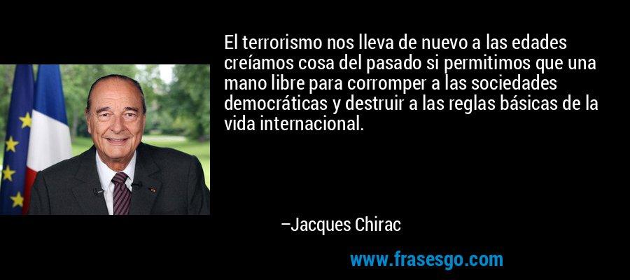 El terrorismo nos lleva de nuevo a las edades creíamos cosa del pasado si permitimos que una mano libre para corromper a las sociedades democráticas y destruir a las reglas básicas de la vida internacional. – Jacques Chirac