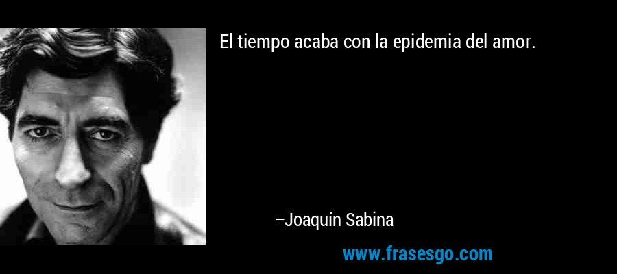 El tiempo acaba con la epidemia del amor. – Joaquín Sabina