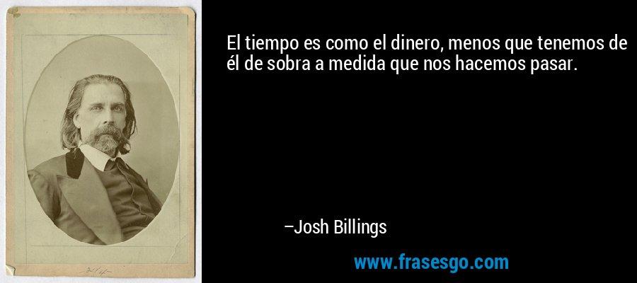 El tiempo es como el dinero, menos que tenemos de él de sobra a medida que nos hacemos pasar. – Josh Billings