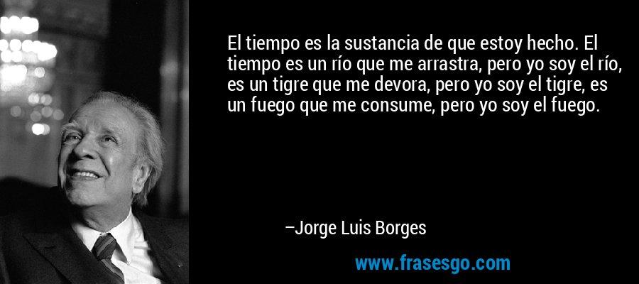 El tiempo es la sustancia de que estoy hecho. El tiempo es un río que me arrastra, pero yo soy el río, es un tigre que me devora, pero yo soy el tigre, es un fuego que me consume, pero yo soy el fuego. – Jorge Luis Borges