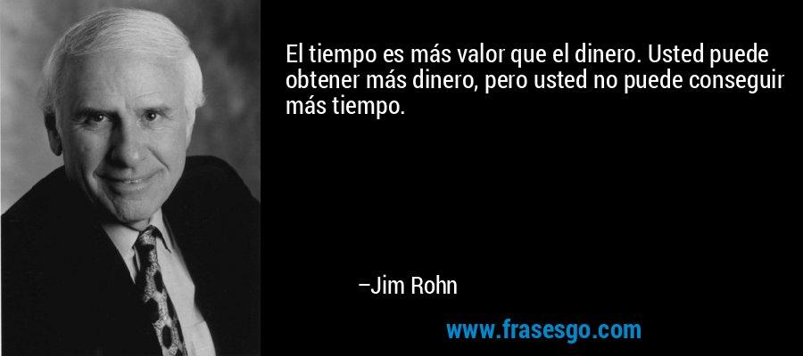 El tiempo es más valor que el dinero. Usted puede obtener más dinero, pero usted no puede conseguir más tiempo. – Jim Rohn
