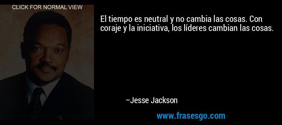 El tiempo es neutral y no cambia las cosas. Con coraje y la iniciativa, los líderes cambian las cosas. – Jesse Jackson
