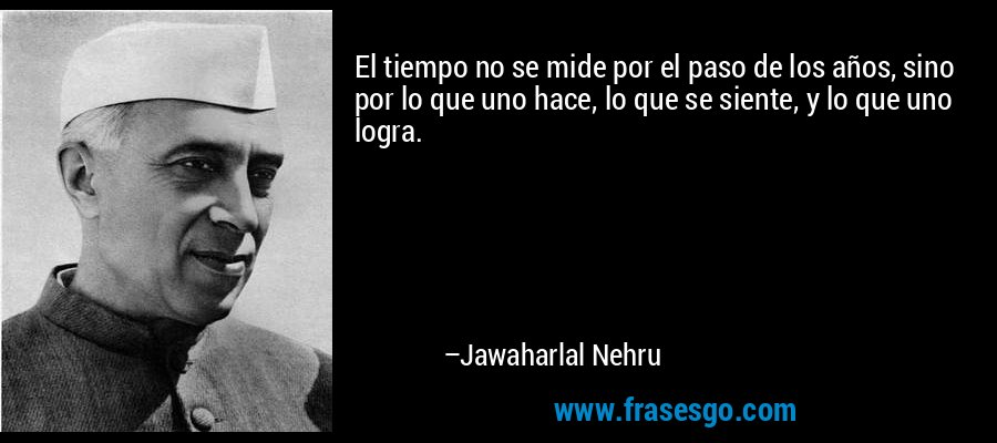 El tiempo no se mide por el paso de los años, sino por lo que uno hace, lo que se siente, y lo que uno logra. – Jawaharlal Nehru