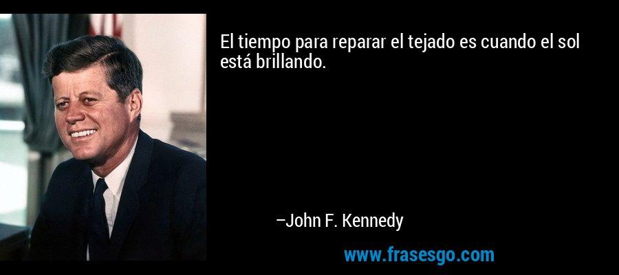 El tiempo para reparar el tejado es cuando el sol está brillando. – John F. Kennedy
