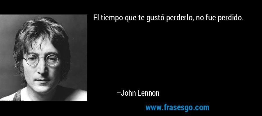 El tiempo que te gustó perderlo, no fue perdido. – John Lennon