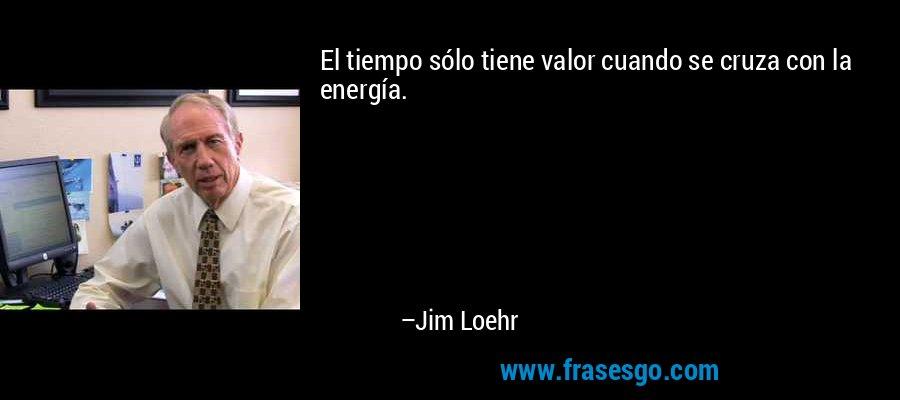 El tiempo sólo tiene valor cuando se cruza con la energía. – Jim Loehr