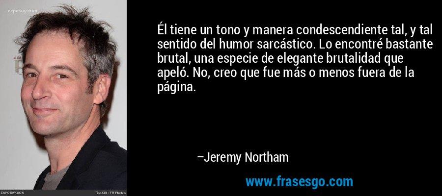 Él tiene un tono y manera condescendiente tal, y tal sentido del humor sarcástico. Lo encontré bastante brutal, una especie de elegante brutalidad que apeló. No, creo que fue más o menos fuera de la página. – Jeremy Northam