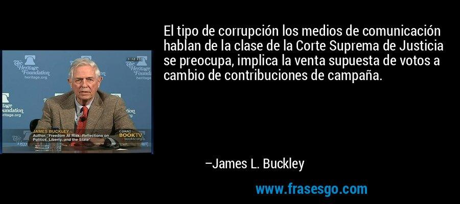 El tipo de corrupción los medios de comunicación hablan de la clase de la Corte Suprema de Justicia se preocupa, implica la venta supuesta de votos a cambio de contribuciones de campaña. – James L. Buckley