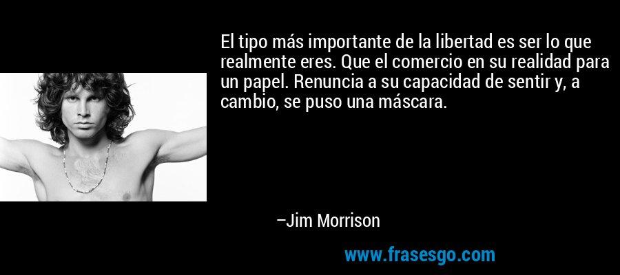 El tipo más importante de la libertad es ser lo que realmente eres. Que el comercio en su realidad para un papel. Renuncia a su capacidad de sentir y, a cambio, se puso una máscara. – Jim Morrison