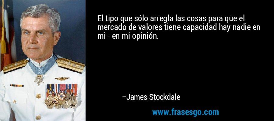 El tipo que sólo arregla las cosas para que el mercado de valores tiene capacidad hay nadie en mi - en mi opinión. – James Stockdale