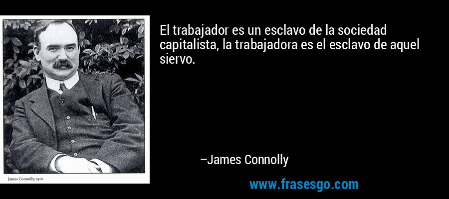 El trabajador es un esclavo de la sociedad capitalista, la trabajadora es el esclavo de aquel siervo. – James Connolly