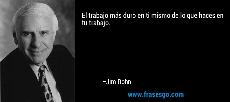 El trabajo más duro en ti mismo de lo que haces en tu trabajo. – Jim Rohn