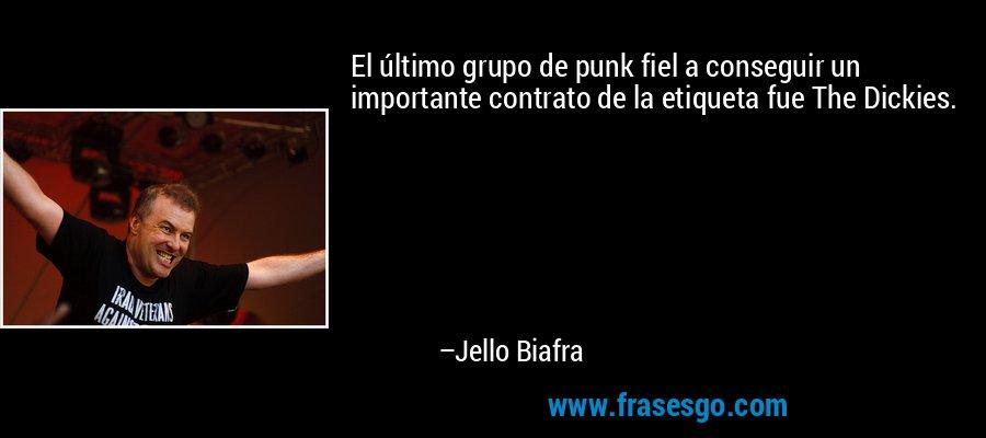 El último grupo de punk fiel a conseguir un importante contrato de la etiqueta fue The Dickies. – Jello Biafra