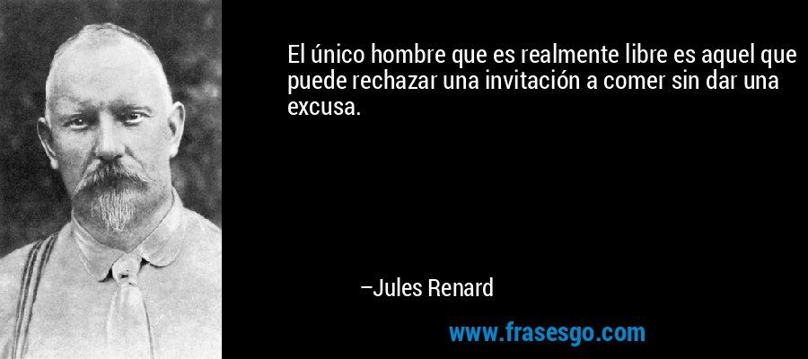 El único hombre que es realmente libre es aquel que puede rechazar una invitación a comer sin dar una excusa. – Jules Renard