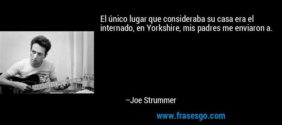 El único lugar que consideraba su casa era el internado, en Yorkshire, mis padres me enviaron a. – Joe Strummer
