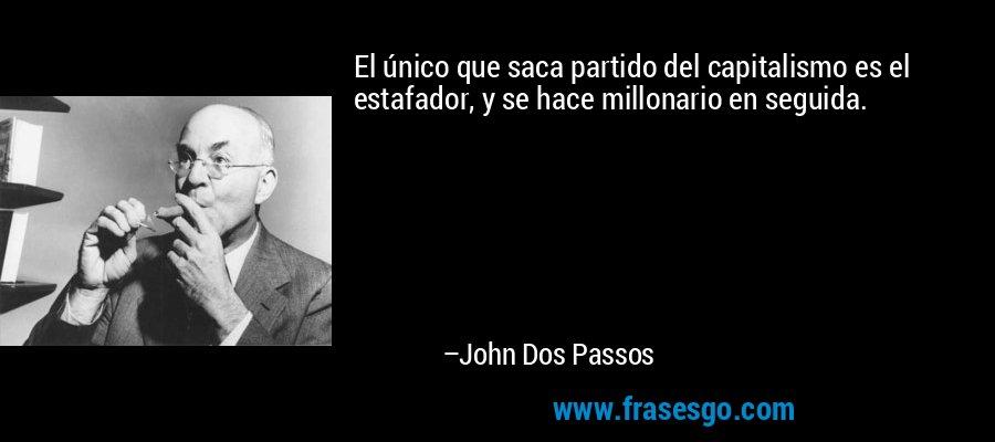 El único que saca partido del capitalismo es el estafador, y se hace millonario en seguida. – John Dos Passos