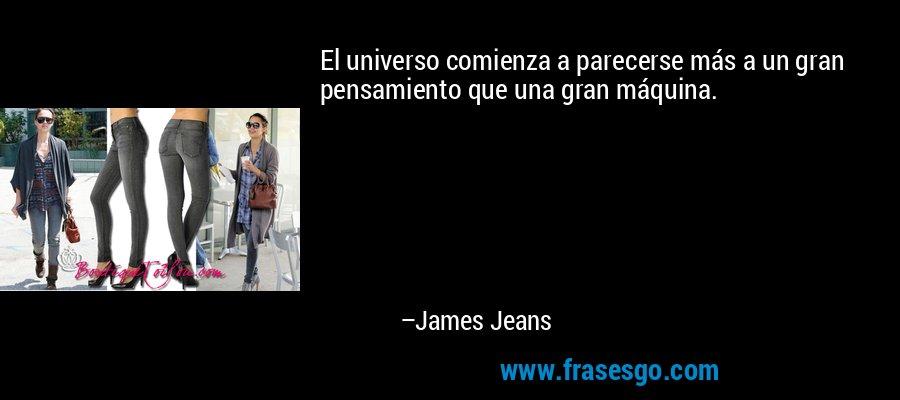 El universo comienza a parecerse más a un gran pensamiento que una gran máquina. – James Jeans