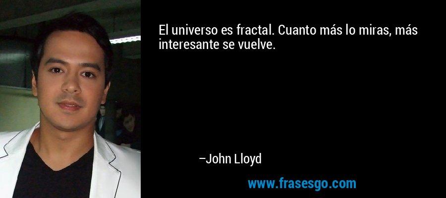 El universo es fractal. Cuanto más lo miras, más interesante se vuelve. – John Lloyd