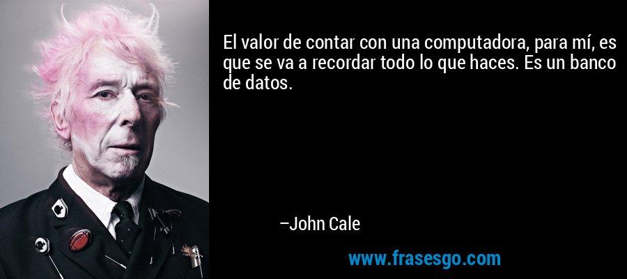 El valor de contar con una computadora, para mí, es que se va a recordar todo lo que haces. Es un banco de datos. – John Cale