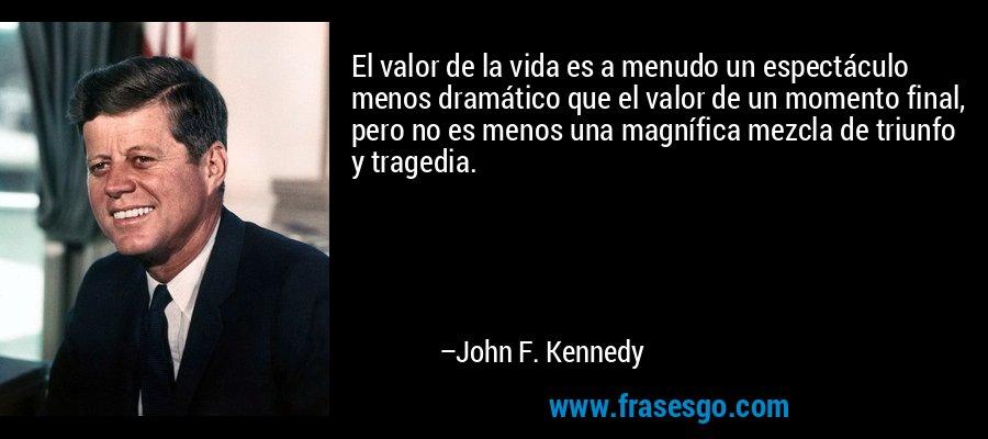 El valor de la vida es a menudo un espectáculo menos dramático que el valor de un momento final, pero no es menos una magnífica mezcla de triunfo y tragedia. – John F. Kennedy