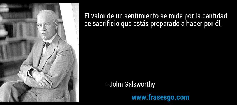 El valor de un sentimiento se mide por la cantidad de sacrificio que estás preparado a hacer por él.  – John Galsworthy