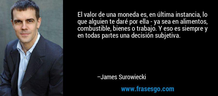 El valor de una moneda es, en última instancia, lo que alguien te daré por ella - ya sea en alimentos, combustible, bienes o trabajo. Y eso es siempre y en todas partes una decisión subjetiva. – James Surowiecki