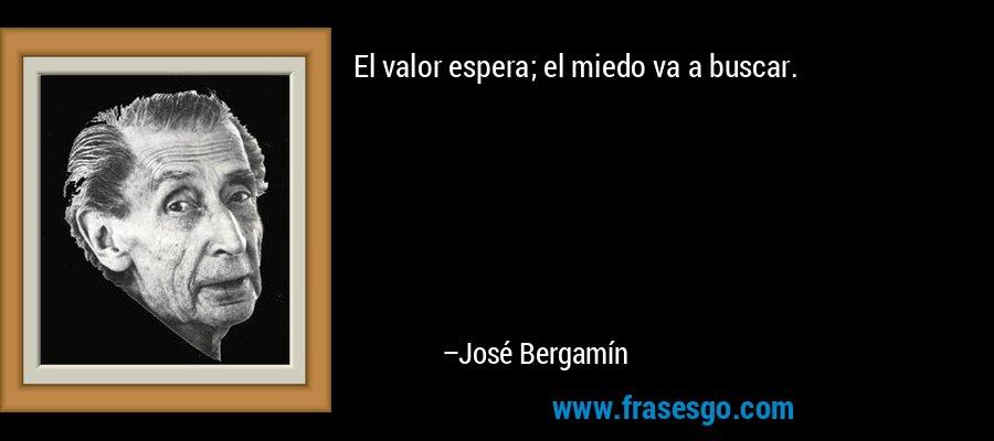 El valor espera; el miedo va a buscar. – José Bergamín
