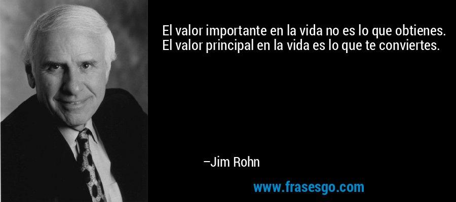 El valor importante en la vida no es lo que obtienes. El valor principal en la vida es lo que te conviertes. – Jim Rohn