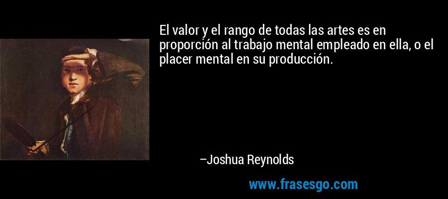 El valor y el rango de todas las artes es en proporción al trabajo mental empleado en ella, o el placer mental en su producción. – Joshua Reynolds