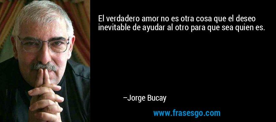 El verdadero amor no es otra cosa que el deseo inevitable de ayudar al otro para que sea quien es. – Jorge Bucay