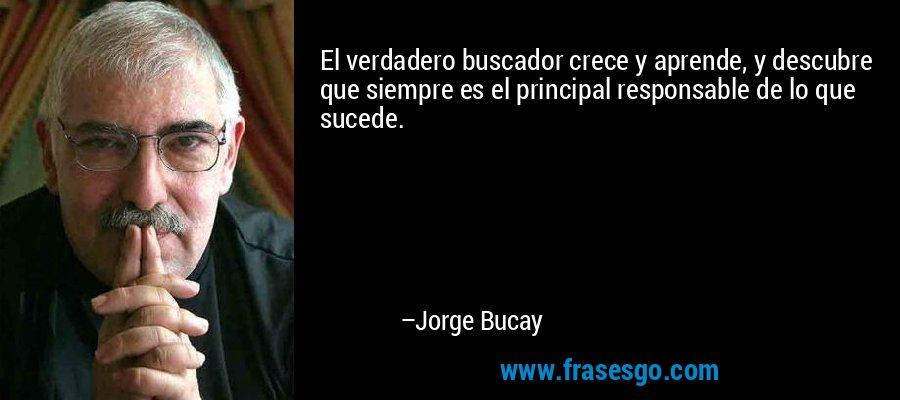 El verdadero buscador crece y aprende, y descubre que siempre es el principal responsable de lo que sucede. – Jorge Bucay