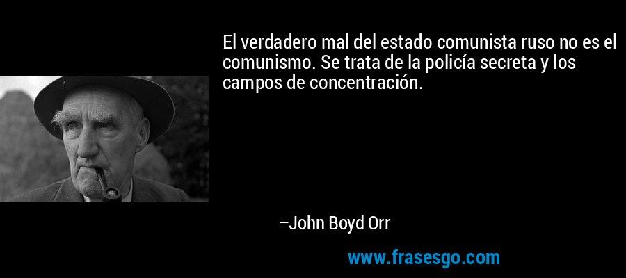 El verdadero mal del estado comunista ruso no es el comunismo. Se trata de la policía secreta y los campos de concentración. – John Boyd Orr