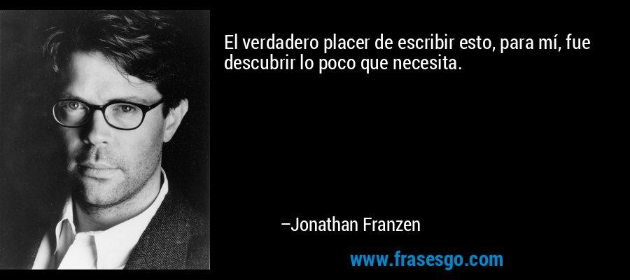 El verdadero placer de escribir esto, para mí, fue descubrir lo poco que necesita. – Jonathan Franzen
