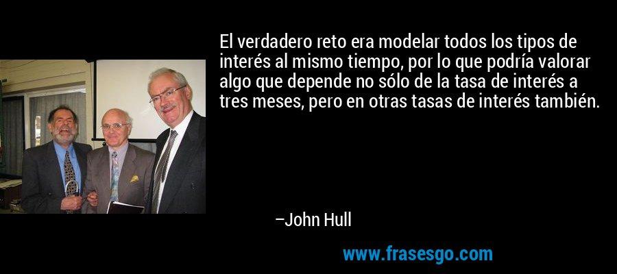 El verdadero reto era modelar todos los tipos de interés al mismo tiempo, por lo que podría valorar algo que depende no sólo de la tasa de interés a tres meses, pero en otras tasas de interés también. – John Hull