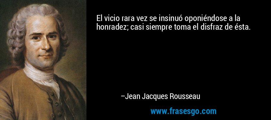 El vicio rara vez se insinuó oponiéndose a la honradez; casi siempre toma el disfraz de ésta. – Jean Jacques Rousseau