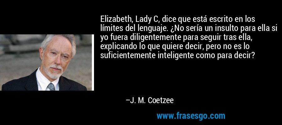 Elizabeth, Lady C, dice que está escrito en los límites del lenguaje. ¿No sería un insulto para ella si yo fuera diligentemente para seguir tras ella, explicando lo que quiere decir, pero no es lo suficientemente inteligente como para decir? – J. M. Coetzee