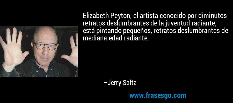 Elizabeth Peyton, el artista conocido por diminutos retratos deslumbrantes de la juventud radiante, está pintando pequeños, retratos deslumbrantes de mediana edad radiante. – Jerry Saltz