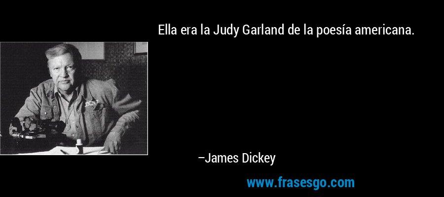 Ella era la Judy Garland de la poesía americana. – James Dickey