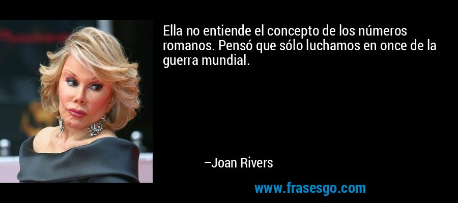Ella no entiende el concepto de los números romanos. Pensó que sólo luchamos en once de la guerra mundial. – Joan Rivers