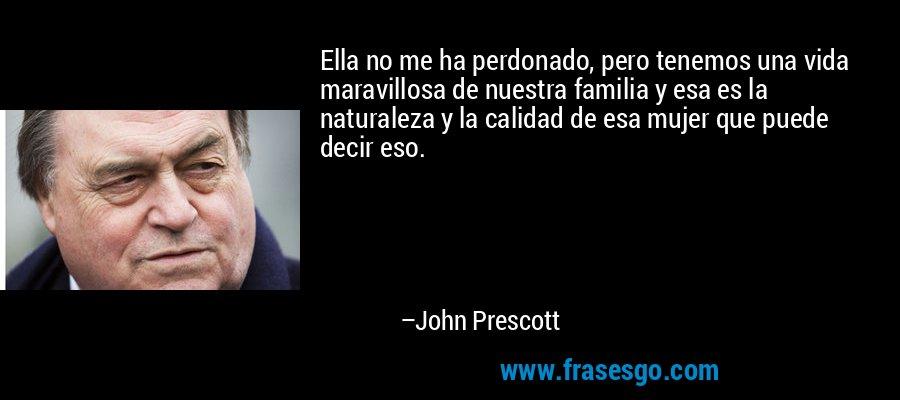 Ella no me ha perdonado, pero tenemos una vida maravillosa de nuestra familia y esa es la naturaleza y la calidad de esa mujer que puede decir eso. – John Prescott