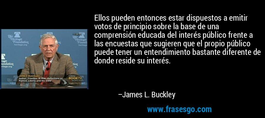 Ellos pueden entonces estar dispuestos a emitir votos de principio sobre la base de una comprensión educada del interés público frente a las encuestas que sugieren que el propio público puede tener un entendimiento bastante diferente de donde reside su interés. – James L. Buckley