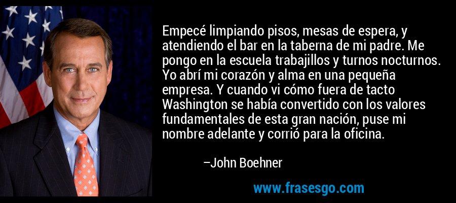 Empecé limpiando pisos, mesas de espera, y atendiendo el bar en la taberna de mi padre. Me pongo en la escuela trabajillos y turnos nocturnos. Yo abrí mi corazón y alma en una pequeña empresa. Y cuando vi cómo fuera de tacto Washington se había convertido con los valores fundamentales de esta gran nación, puse mi nombre adelante y corrió para la oficina. – John Boehner