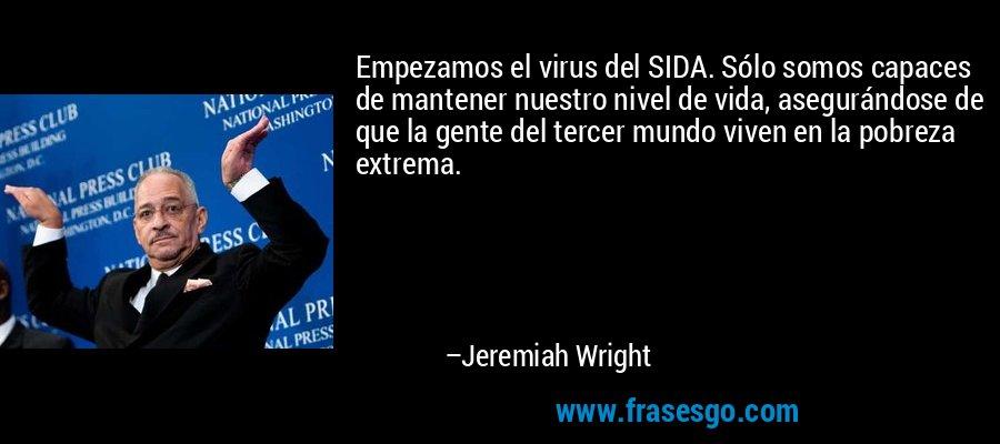 Empezamos el virus del SIDA. Sólo somos capaces de mantener nuestro nivel de vida, asegurándose de que la gente del tercer mundo viven en la pobreza extrema. – Jeremiah Wright