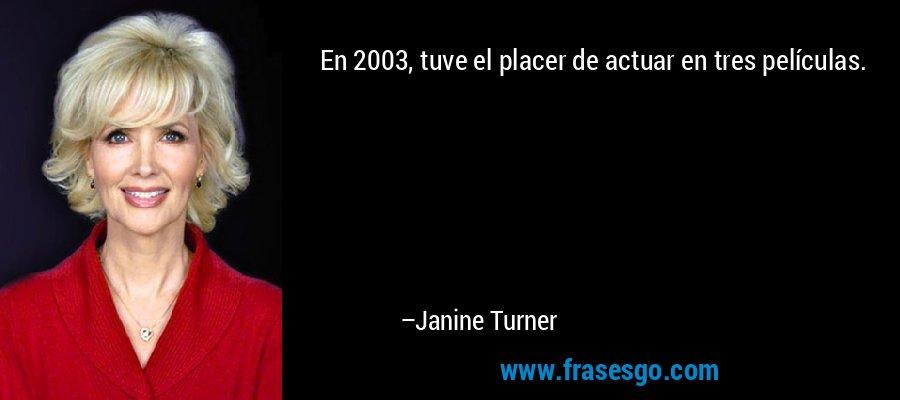 En 2003, tuve el placer de actuar en tres películas. – Janine Turner
