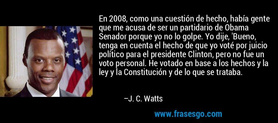 En 2008, como una cuestión de hecho, había gente que me acusa de ser un partidario de Obama Senador porque yo no lo golpe. Yo dije, 'Bueno, tenga en cuenta el hecho de que yo voté por juicio político para el presidente Clinton, pero no fue un voto personal. He votado en base a los hechos y la ley y la Constitución y de lo que se trataba. – J. C. Watts