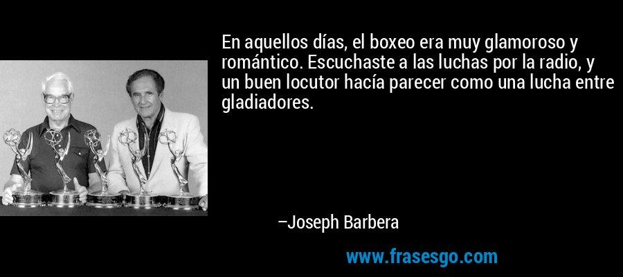 En aquellos días, el boxeo era muy glamoroso y romántico. Escuchaste a las luchas por la radio, y un buen locutor hacía parecer como una lucha entre gladiadores. – Joseph Barbera