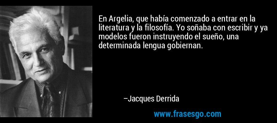 En Argelia, que había comenzado a entrar en la literatura y la filosofía. Yo soñaba con escribir y ya modelos fueron instruyendo el sueño, una determinada lengua gobiernan. – Jacques Derrida