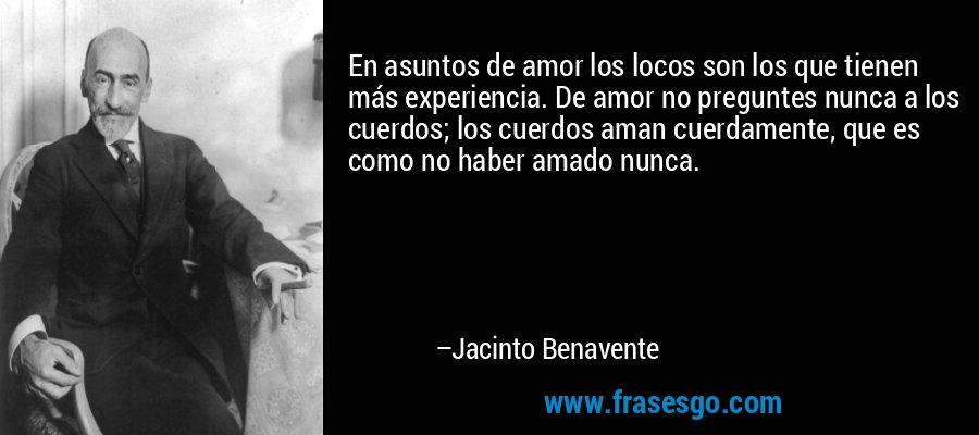 En asuntos de amor los locos son los que tienen más experiencia. De amor no preguntes nunca a los cuerdos; los cuerdos aman cuerdamente, que es como no haber amado nunca. – Jacinto Benavente
