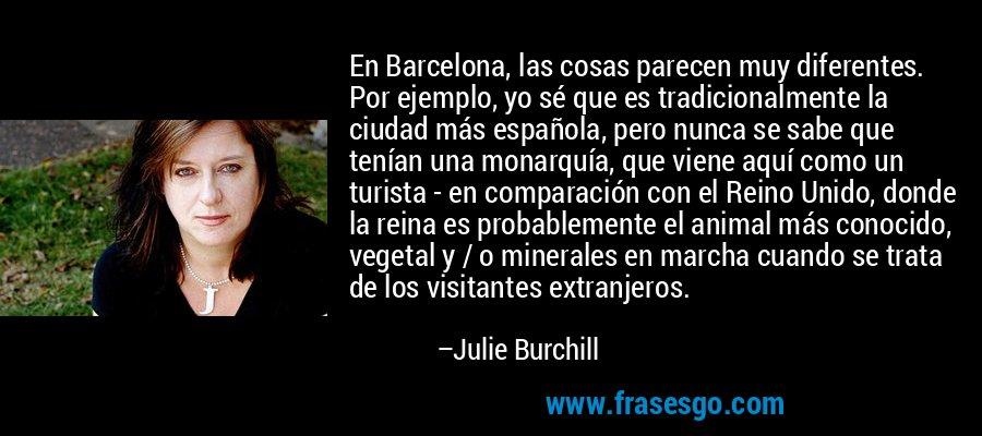 En Barcelona, las cosas parecen muy diferentes. Por ejemplo, yo sé que es tradicionalmente la ciudad más española, pero nunca se sabe que tenían una monarquía, que viene aquí como un turista - en comparación con el Reino Unido, donde la reina es probablemente el animal más conocido, vegetal y / o minerales en marcha cuando se trata de los visitantes extranjeros. – Julie Burchill